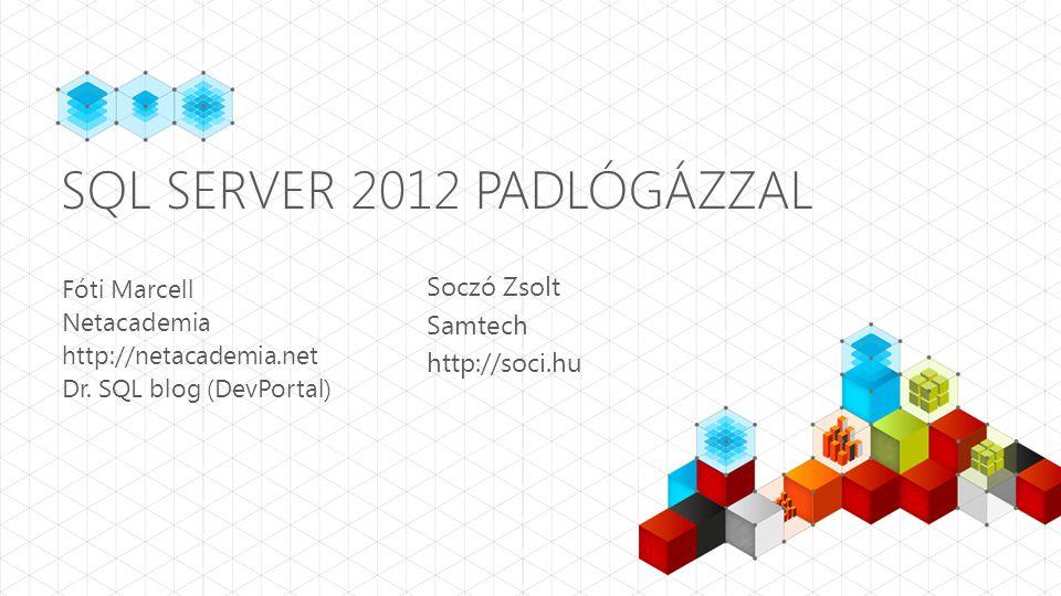 SQL SERVER 2012 PADLÓGÁZZAL Fóti Marcell Netacademia http://netacademia.net Dr. SQL blog (DevPortal) Soczó Zsolt Samtech http://soci.hu