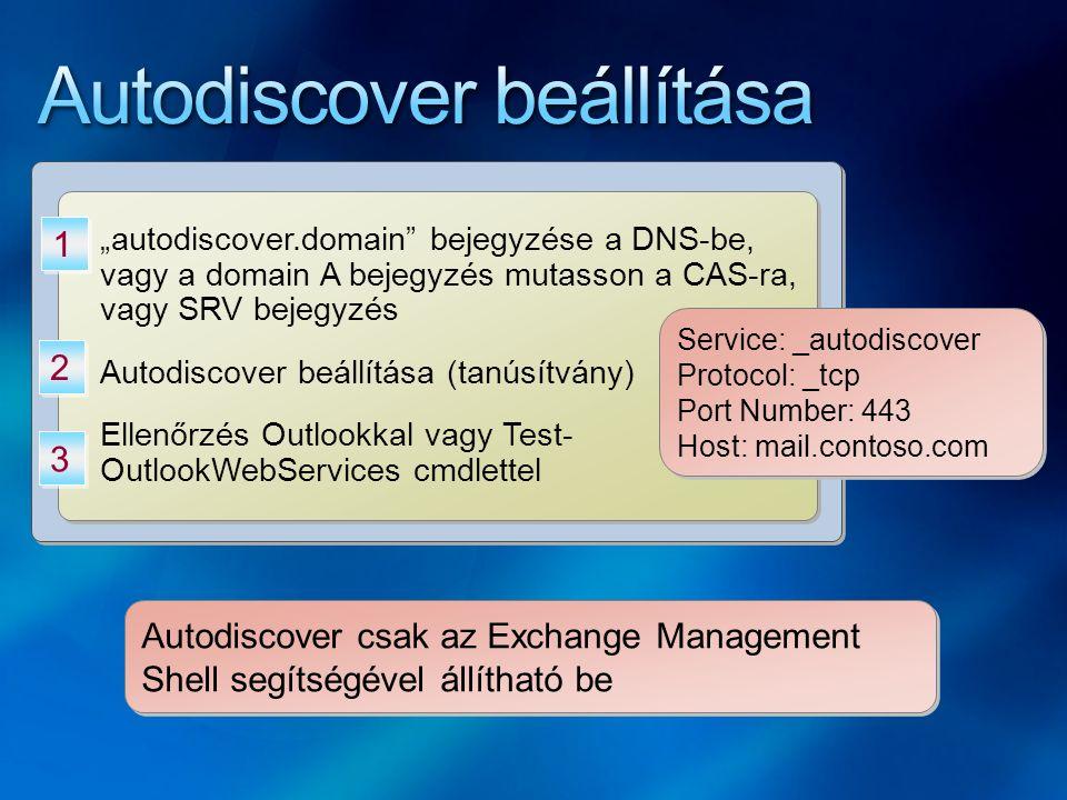"""""""autodiscover.domain bejegyzése a DNS-be, vagy a domain A bejegyzés mutasson a CAS-ra, vagy SRV bejegyzés Autodiscover beállítása (tanúsítvány) Ellenőrzés Outlookkal vagy Test- OutlookWebServices cmdlettel """"autodiscover.domain bejegyzése a DNS-be, vagy a domain A bejegyzés mutasson a CAS-ra, vagy SRV bejegyzés Autodiscover beállítása (tanúsítvány) Ellenőrzés Outlookkal vagy Test- OutlookWebServices cmdlettel 1 1 2 2 Autodiscover csak az Exchange Management Shell segítségével állítható be 3 3 Service: _autodiscover Protocol: _tcp Port Number: 443 Host: mail.contoso.com Service: _autodiscover Protocol: _tcp Port Number: 443 Host: mail.contoso.com"""