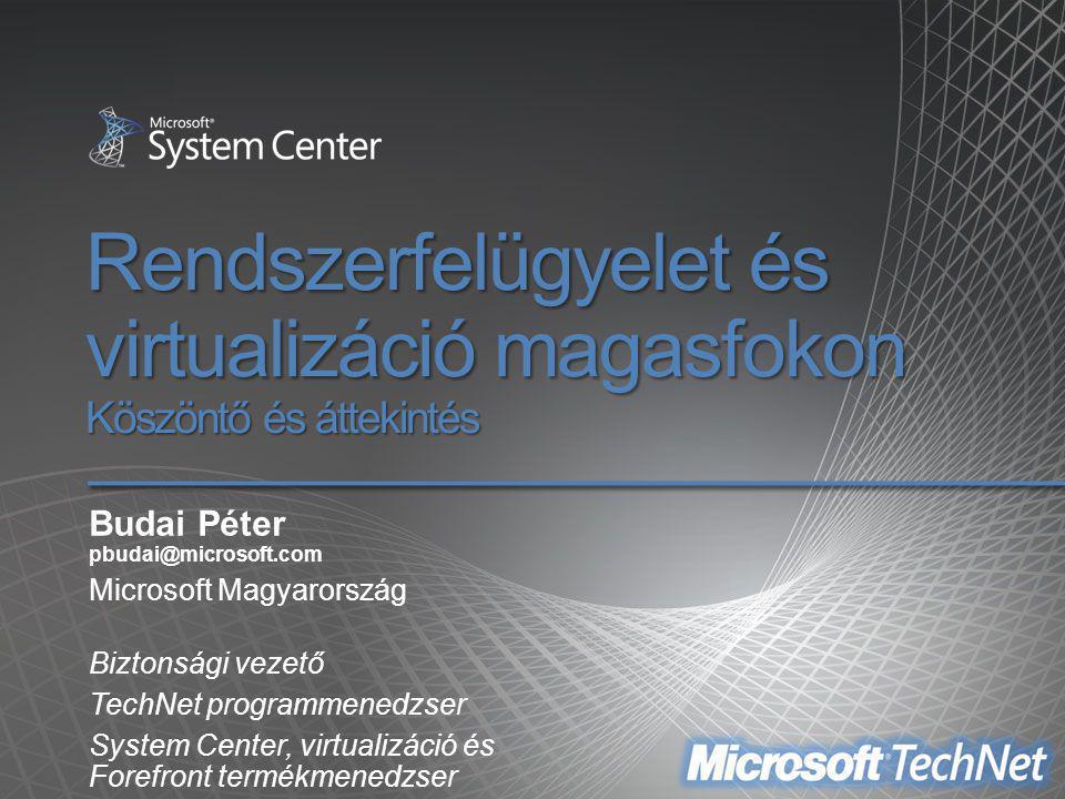 Rendszerfelügyelet és virtualizáció magasfokon Köszöntő és áttekintés Budai Péter pbudai@microsoft.com Microsoft Magyarország Biztonsági vezető TechNe