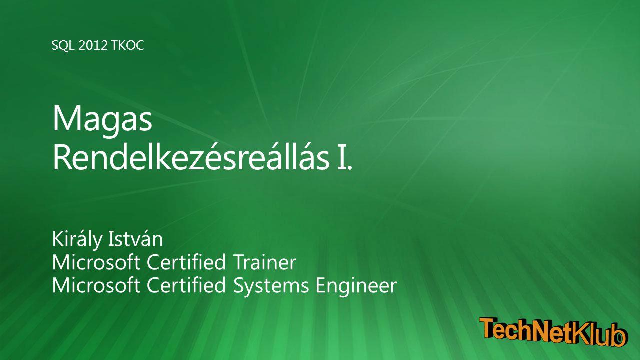 SQL 2012 TKOC Magas Rendelkezésreállás I. Király István Microsoft Certified Trainer Microsoft Certified Systems Engineer