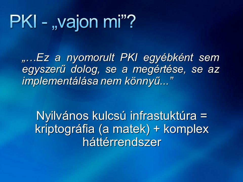 """""""…Ez a nyomorult PKI egyébként sem egyszerű dolog, se a megértése, se az implementálása nem könnyű..."""" Nyilvános kulcsú infrastuktúra = kriptográfia ("""