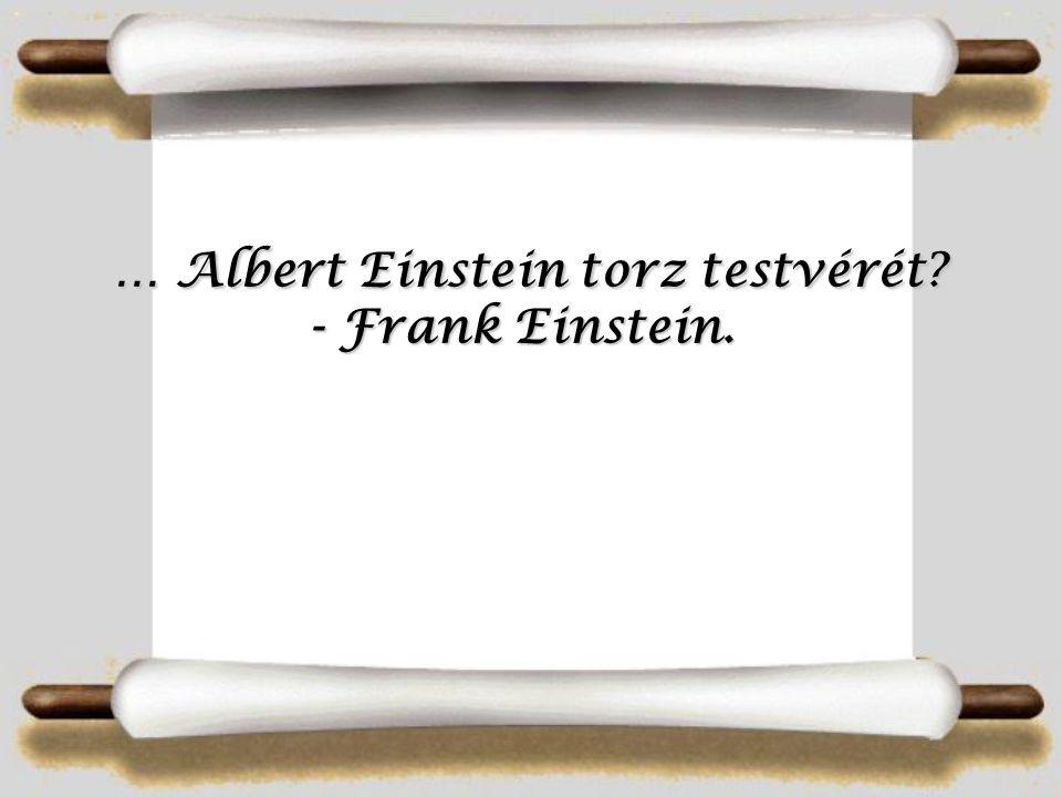 … Albert Einstein torz testvérét.- Frank Einstein.