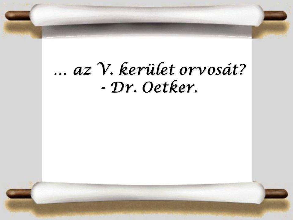 … az V. kerület orvosát? - Dr. Oetker.