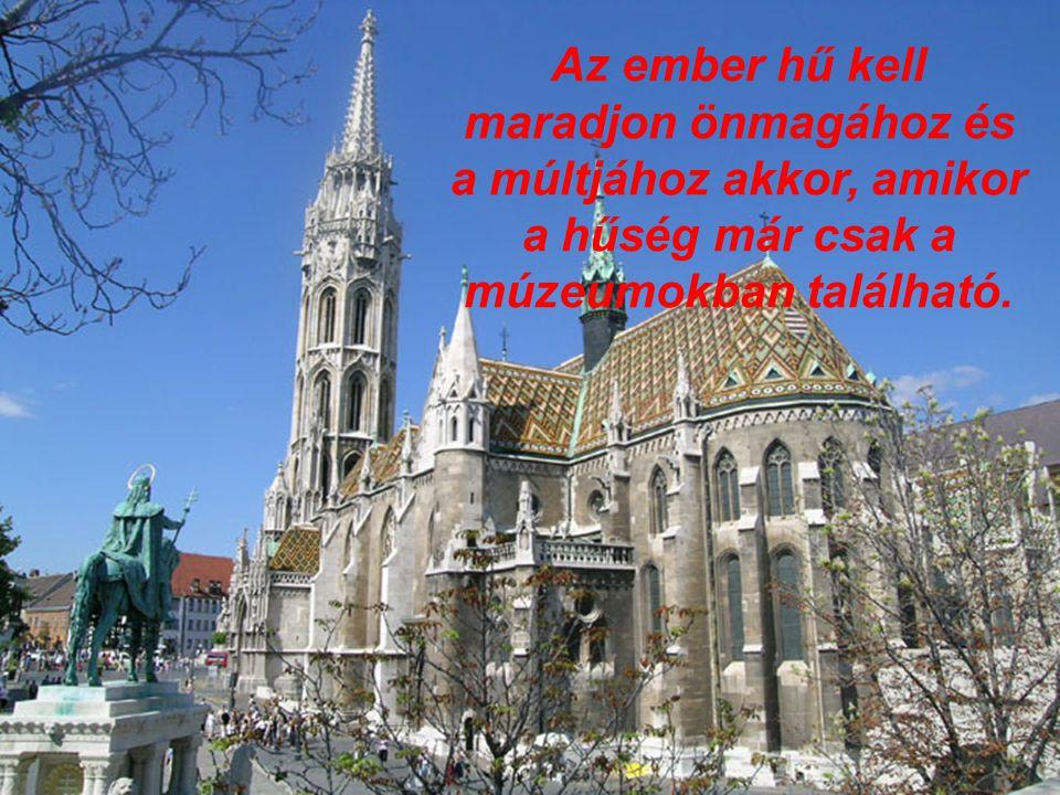 Az ember hű kell maradjon önmagához és a múltjához akkor, amikor a hűség már csak a múzeumokban található.