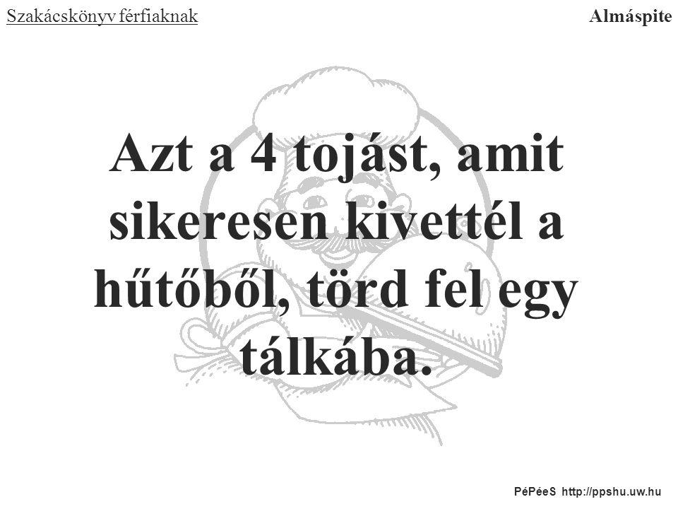 Azt a 4 tojást, amit sikeresen kivettél a hűtőből, törd fel egy tálkába. Szakácskönyv férfiaknakAlmáspite PéPéeS http://ppshu.uw.hu