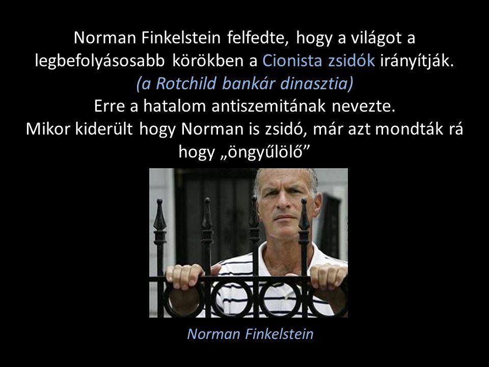 Norman Finkelstein felfedte, hogy a világot a legbefolyásosabb körökben a Cionista zsidók irányítják. (a Rotchild bankár dinasztia) Erre a hatalom ant