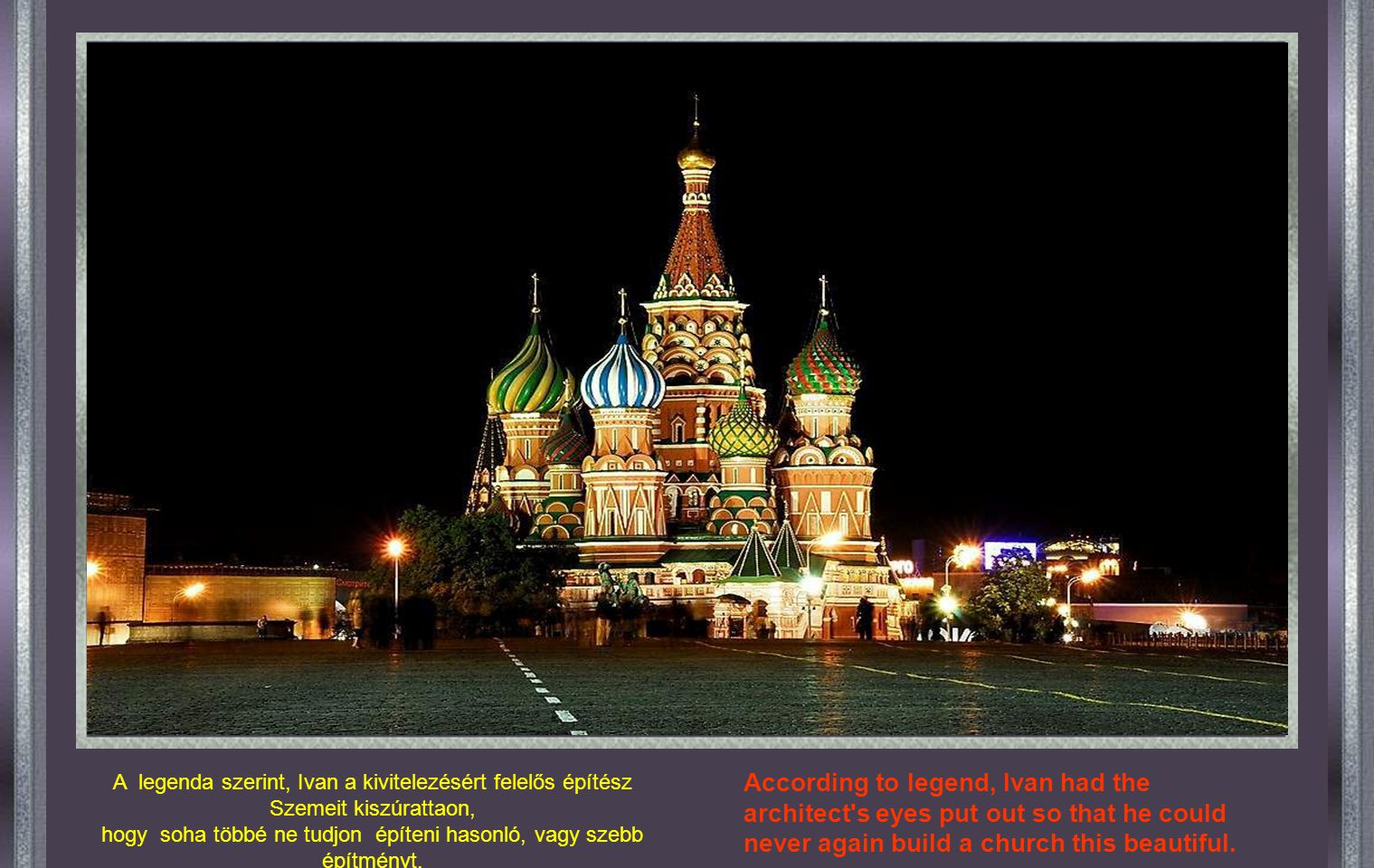A legenda szerint, Ivan a kivitelezésért felelős építész Szemeit kiszúrattaon, hogy soha többé ne tudjon építeni hasonló, vagy szebb építményt.