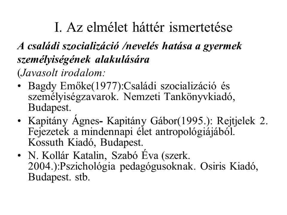 I. Az elmélet háttér ismertetése A családi szocializáció /nevelés hatása a gyermek személyiségének alakulására (Javasolt irodalom: Bagdy Emőke(1977):C