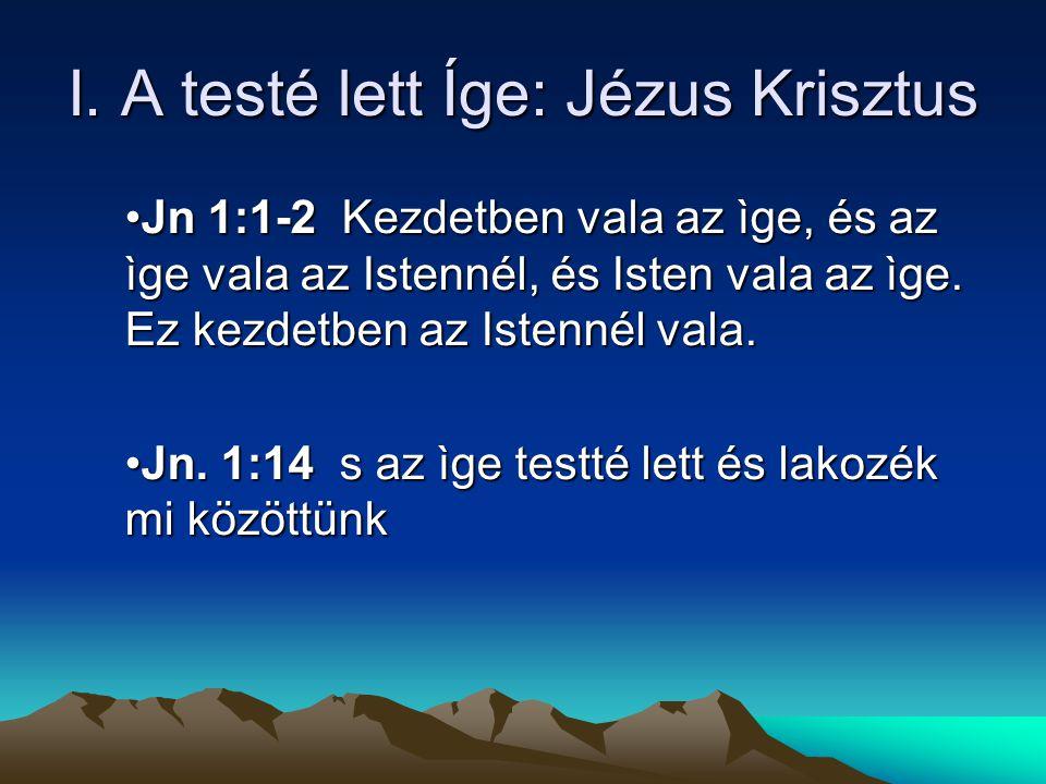 I. A testé lett Íge: Jézus Krisztus Jn 1:1-2 Kezdetben vala az ìge, és az ìge vala az Istennél, és Isten vala az ìge. Ez kezdetben az Istennél vala.Jn