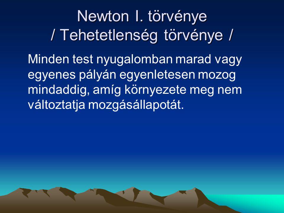 Newton I. törvénye / Tehetetlenség törvénye / Minden test nyugalomban marad vagy egyenes pályán egyenletesen mozog mindaddig, amíg környezete meg nem