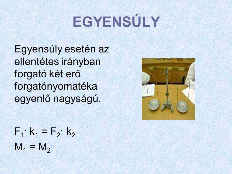 EGYENSÚLY Egyensúly esetén az ellentétes irányban forgató két erő forgatónyomatéka egyenlő nagyságú. F 1. k 1 = F 2. k 2 M 1 = M 2