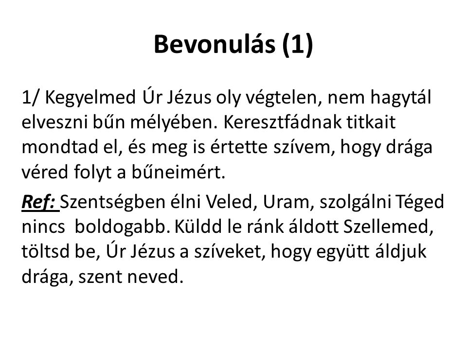 Bevonulás (1) 1/ Kegyelmed Úr Jézus oly végtelen, nem hagytál elveszni bűn mélyében. Keresztfádnak titkait mondtad el, és meg is értette szívem, hogy