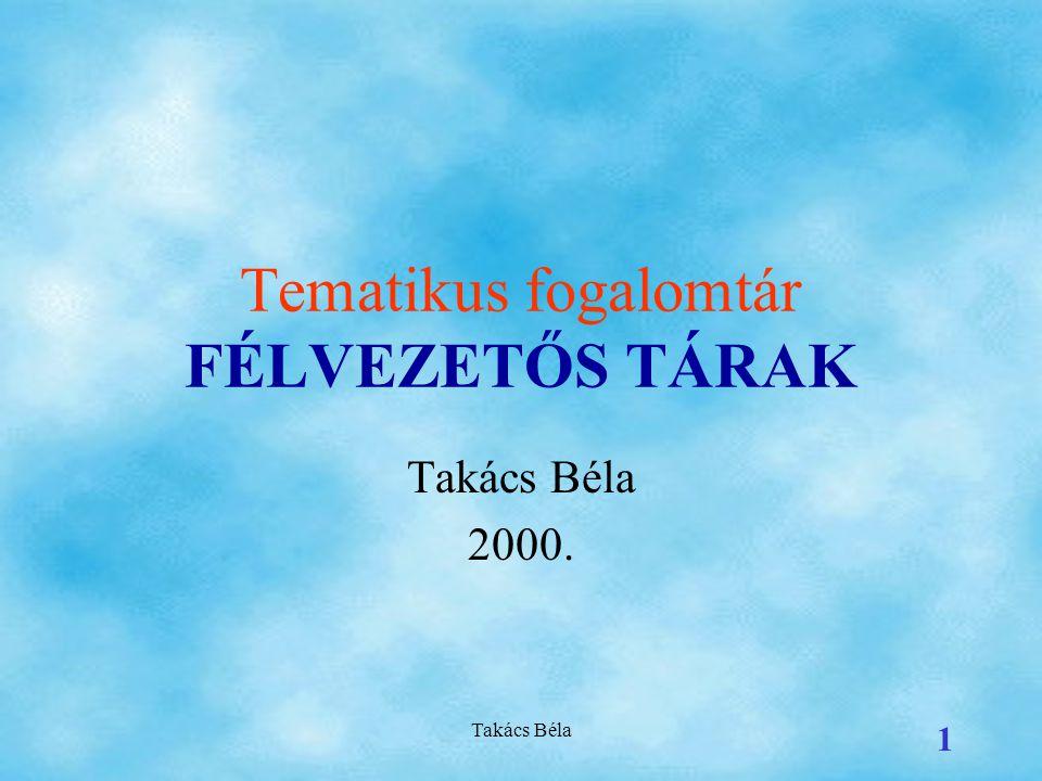 Takács Béla 1 Tematikus fogalomtár FÉLVEZETŐS TÁRAK Takács Béla 2000.