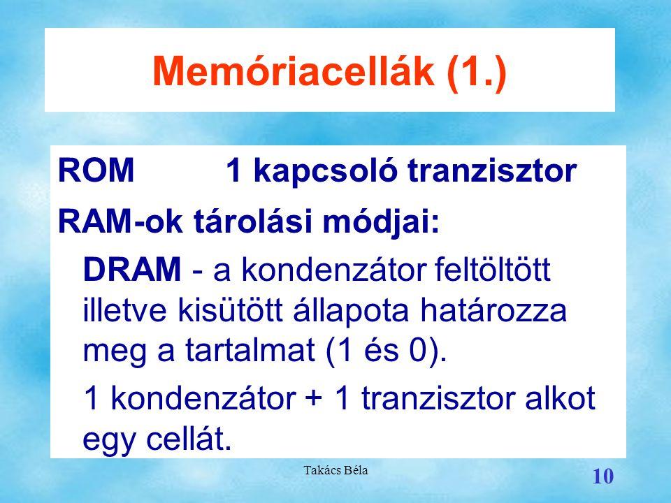 Takács Béla 10 Memóriacellák (1.) ROM1 kapcsoló tranzisztor RAM-ok tárolási módjai: DRAM - a kondenzátor feltöltött illetve kisütött állapota határozza meg a tartalmat (1 és 0).