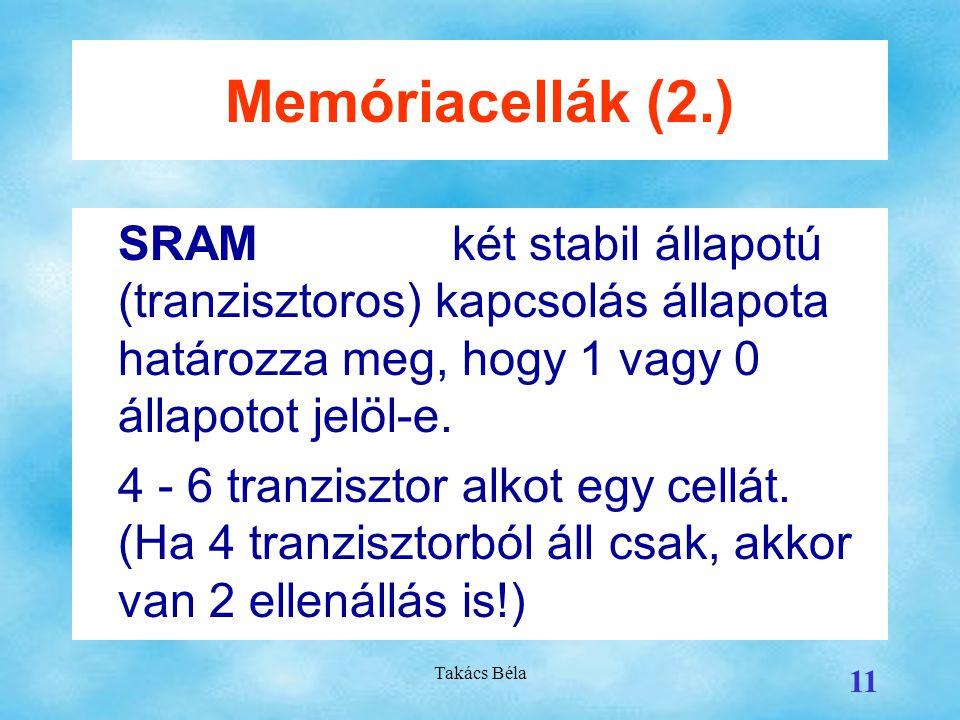 Takács Béla 11 Memóriacellák (2.) SRAMkét stabil állapotú (tranzisztoros) kapcsolás állapota határozza meg, hogy 1 vagy 0 állapotot jelöl-e.