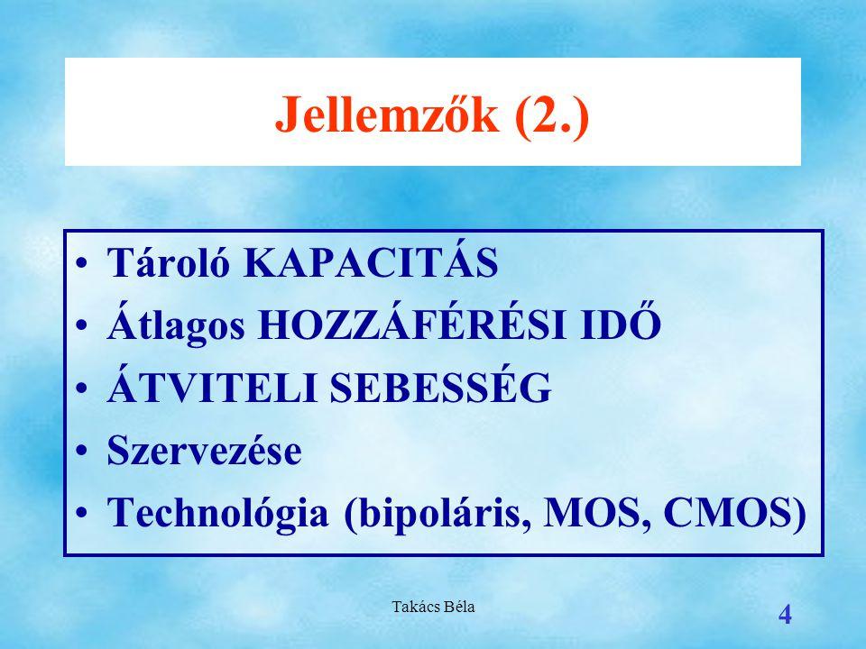 Takács Béla 4 Jellemzők (2.) Tároló KAPACITÁS Átlagos HOZZÁFÉRÉSI IDŐ ÁTVITELI SEBESSÉG Szervezése Technológia (bipoláris, MOS, CMOS)