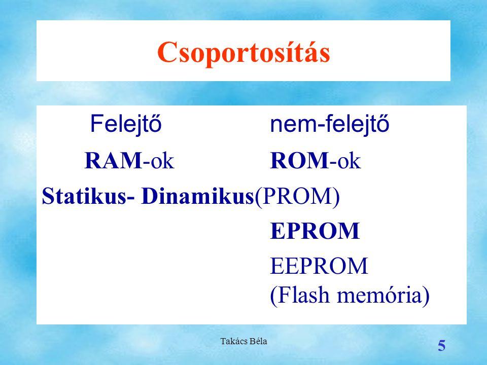 Takács Béla 5 Csoportosítás Felejtőnem-felejtő RAM-okROM-ok Statikus- Dinamikus(PROM) EPROM EEPROM (Flash memória)