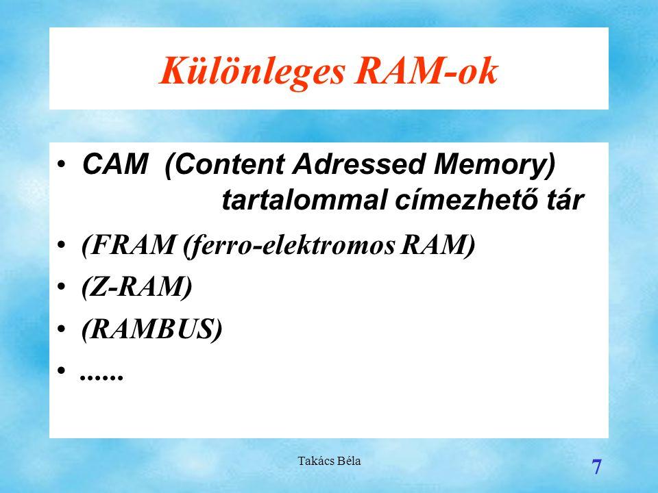 Takács Béla 7 Különleges RAM-ok CAM (Content Adressed Memory) tartalommal címezhető tár (FRAM (ferro-elektromos RAM) (Z-RAM) (RAMBUS)......