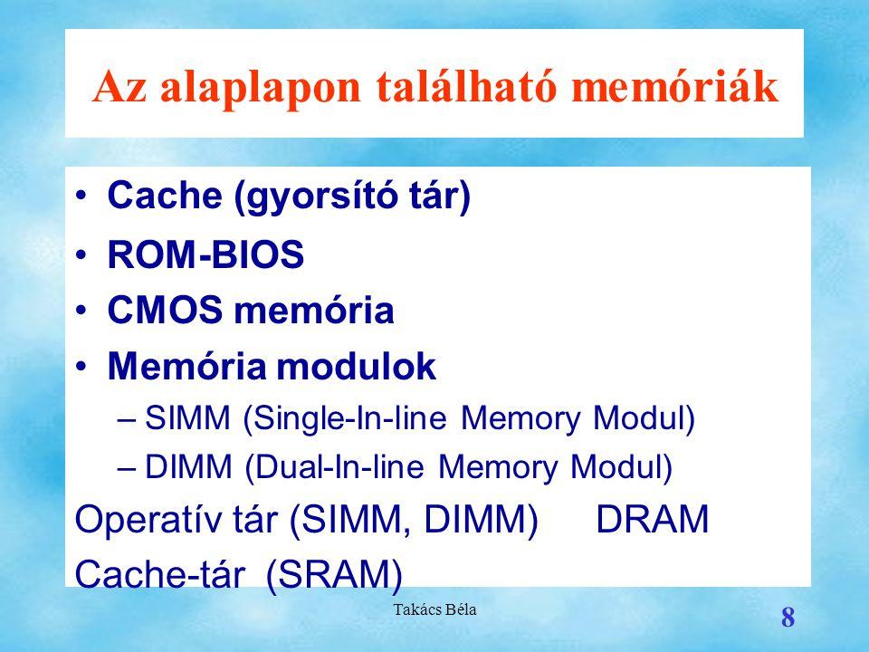 Takács Béla 8 Az alaplapon található memóriák Cache (gyorsító tár) ROM-BIOS CMOS memória Memória modulok –SIMM (Single-In-line Memory Modul) –DIMM (Dual-In-line Memory Modul) Operatív tár (SIMM, DIMM)DRAM Cache-tár (SRAM)