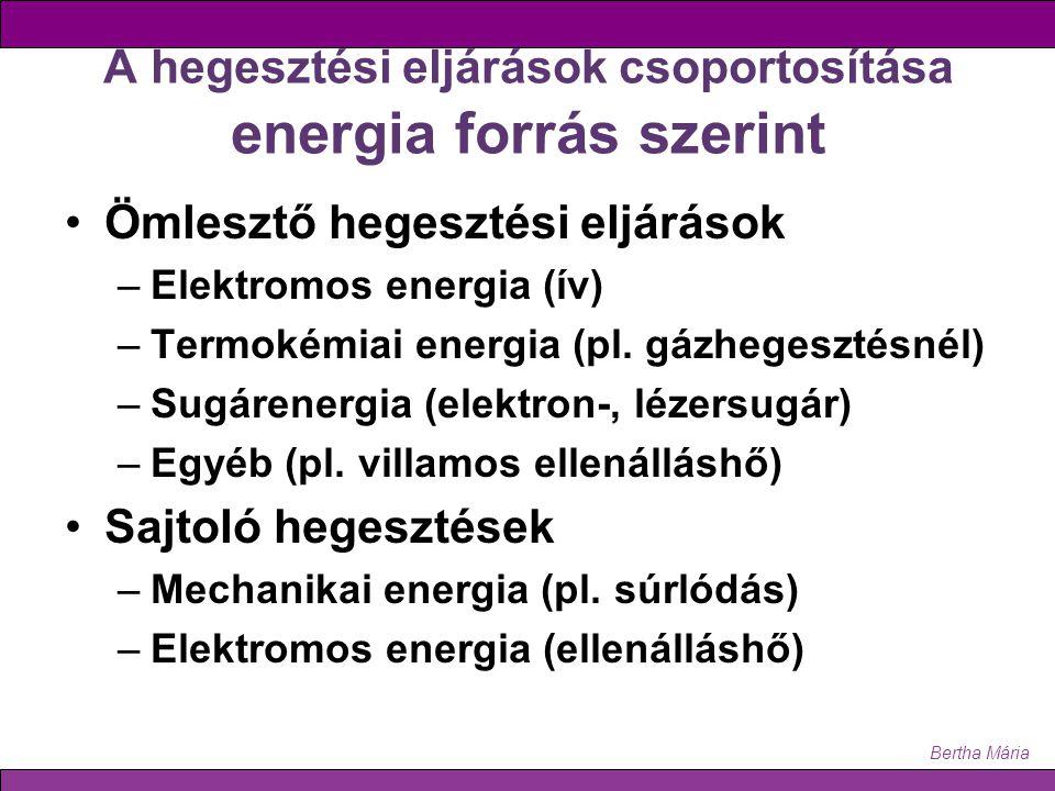 Bertha Mária A hegesztési eljárások csoportosítása energia forrás szerint Ömlesztő hegesztési eljárások –Elektromos energia (ív) –Termokémiai energia (pl.