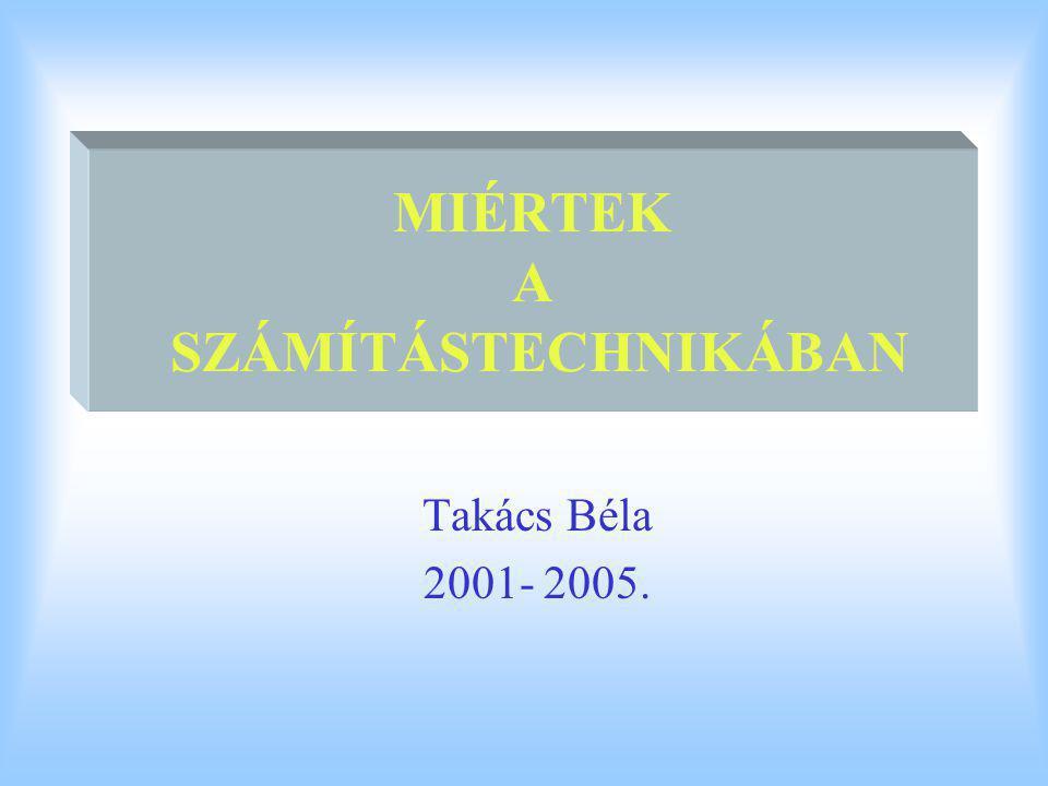 MIÉRTEK A SZÁMÍTÁSTECHNIKÁBAN Takács Béla 2001- 2005.