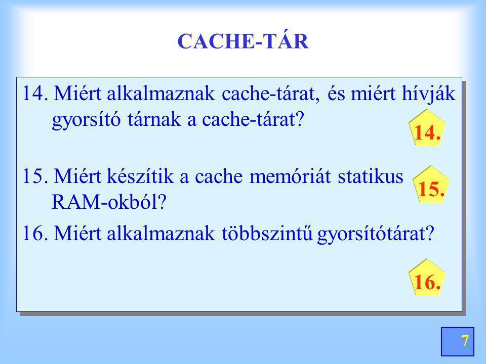 7 CACHE-TÁR 14. Miért alkalmaznak cache-tárat, és miért hívják gyorsító tárnak a cache-tárat? 15. Miért készítik a cache memóriát statikus RAM-okból?