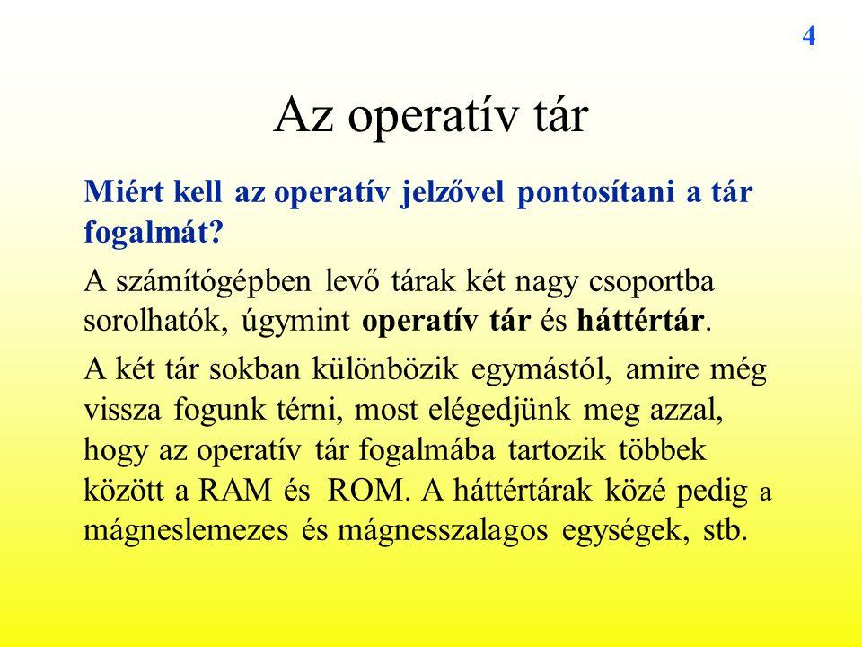 4 Az operatív tár Miért kell az operatív jelzővel pontosítani a tár fogalmát? A számítógépben levő tárak két nagy csoportba sorolhatók, úgymint operat