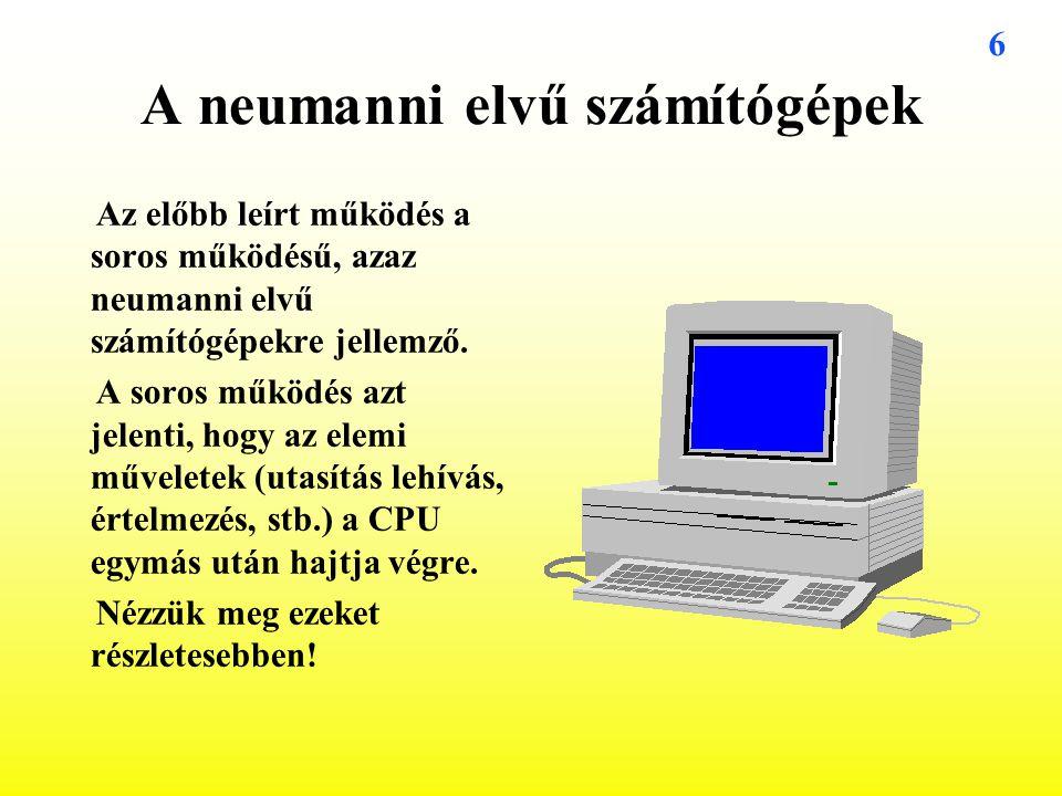 6 A neumanni elvű számítógépek Az előbb leírt működés a soros működésű, azaz neumanni elvű számítógépekre jellemző. A soros működés azt jelenti, hogy
