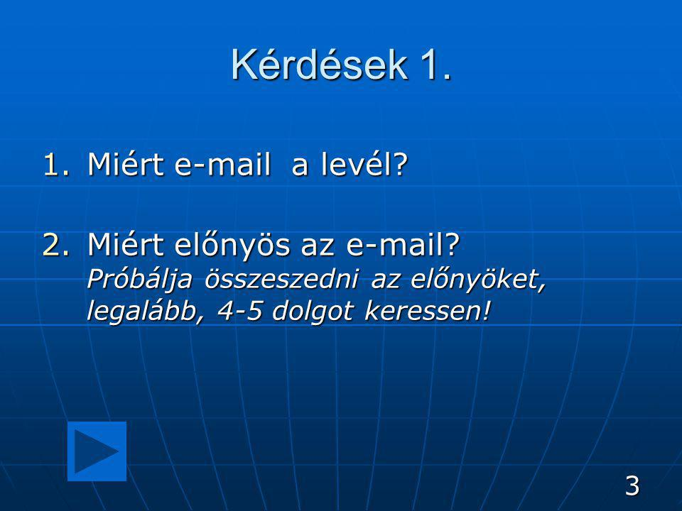 3 Kérdések 1. 1.Miért e-mail a levél? 2.Miért előnyös az e-mail? Próbálja összeszedni az előnyöket, legalább, 4-5 dolgot keressen!