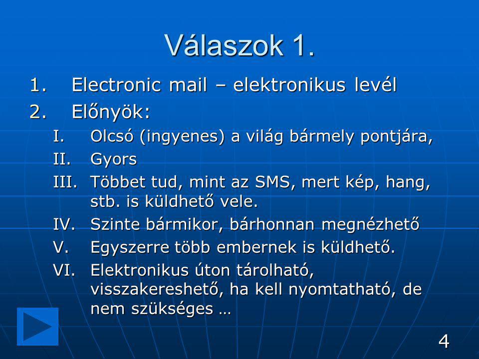 4 Válaszok 1. 1.Electronic mail – elektronikus levél 2.Előnyök: I.Olcsó (ingyenes) a világ bármely pontjára, II.Gyors III.Többet tud, mint az SMS, mer