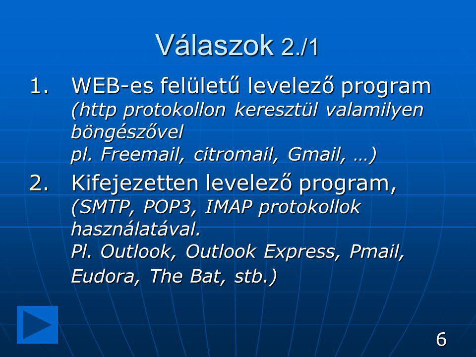 6 Válaszok 2./1 1.WEB-es felületű levelező program (http protokollon keresztül valamilyen böngészővel pl. Freemail, citromail, Gmail, …) 2.Kifejezette