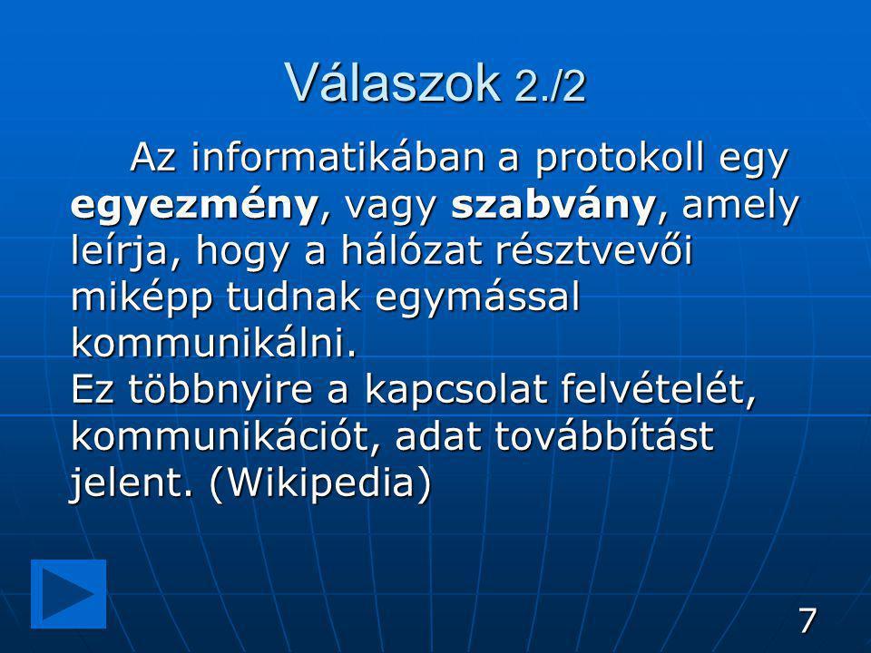 7 Válaszok 2./2 Az informatikában a protokoll egy egyezmény, vagy szabvány, amely leírja, hogy a hálózat résztvevői miképp tudnak egymással kommunikálni.