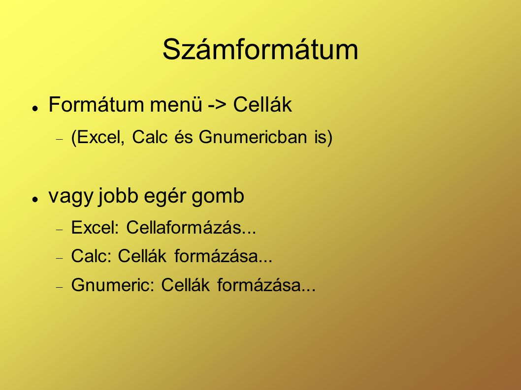 Számformátum Formátum menü -> Cellák  (Excel, Calc és Gnumericban is) vagy jobb egér gomb  Excel: Cellaformázás...  Calc: Cellák formázása...  Gnu