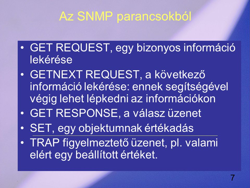 7 Az SNMP parancsokból GET REQUEST, egy bizonyos információ lekérése GETNEXT REQUEST, a következő információ lekérése: ennek segítségével végig lehet lépkedni az információkon GET RESPONSE, a válasz üzenet SET, egy objektumnak értékadás TRAP figyelmeztető üzenet, pl.