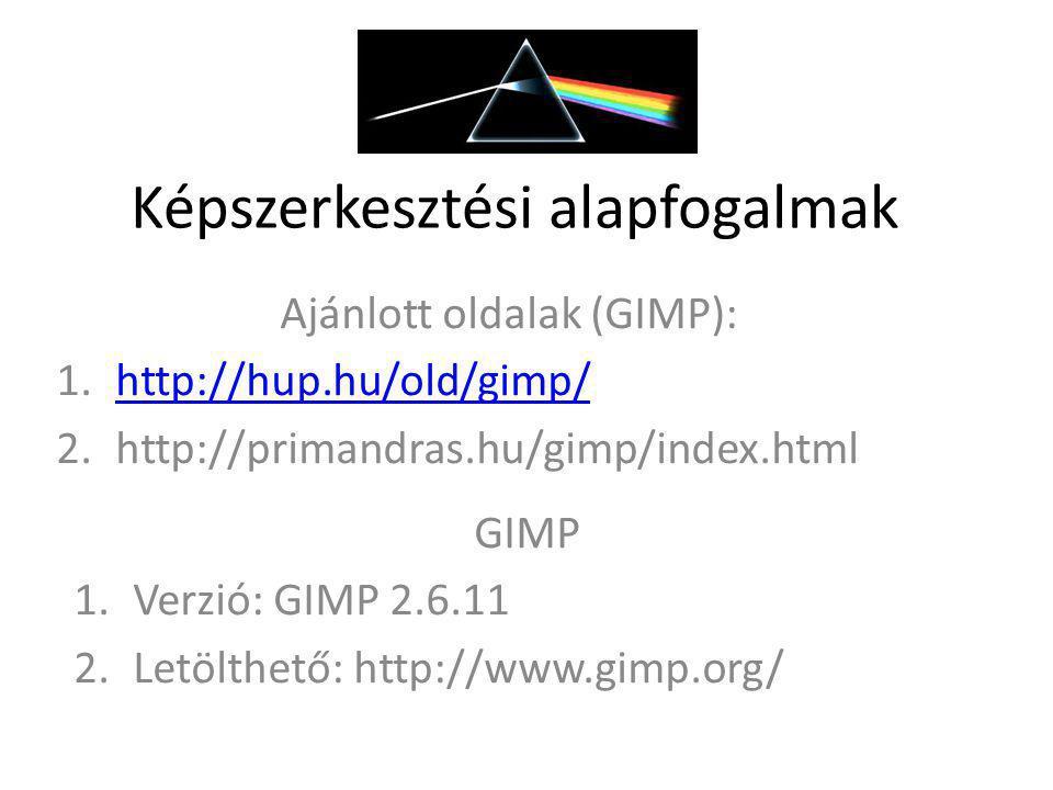 Képszerkesztési alapfogalmak Ajánlott oldalak (GIMP): 1.http://hup.hu/old/gimp/http://hup.hu/old/gimp/ 2.http://primandras.hu/gimp/index.html GIMP 1.V