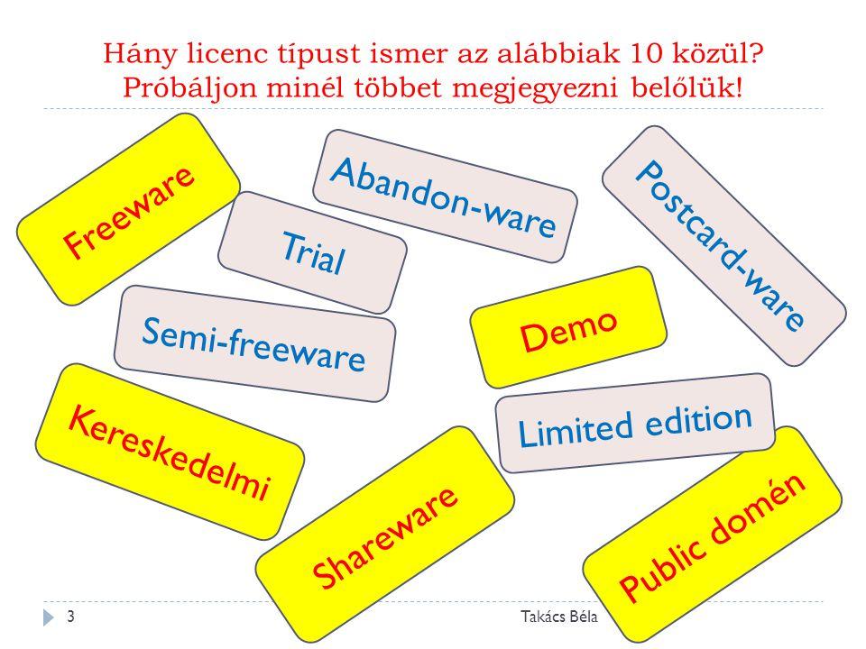 Hány licenc típust ismer az alábbiak 10 közül? Próbáljon minél többet megjegyezni belőlük! Takács Béla3 Kereskedelmi Public doménShareware Freeware De