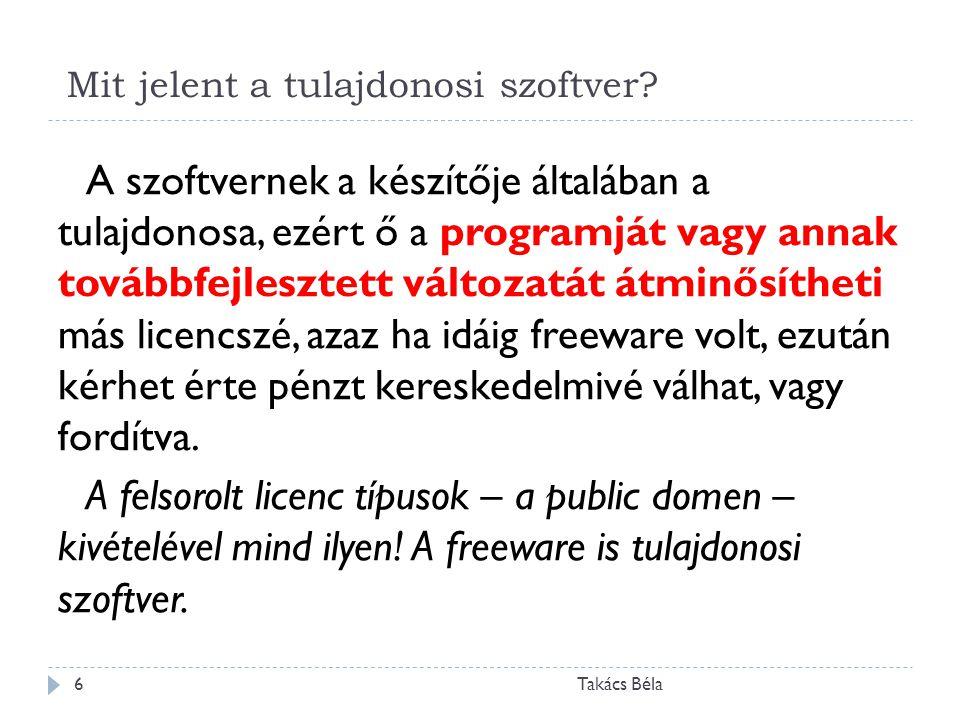 Mit jelent a tulajdonosi szoftver? Takács Béla6 A szoftvernek a készítője általában a tulajdonosa, ezért ő a programját vagy annak továbbfejlesztett v