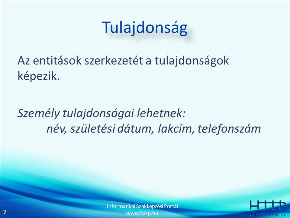7 Informatikai Szakképzési Portál www.itszp.hu Tulajdonság Az entitások szerkezetét a tulajdonságok képezik. Személy tulajdonságai lehetnek: név, szül