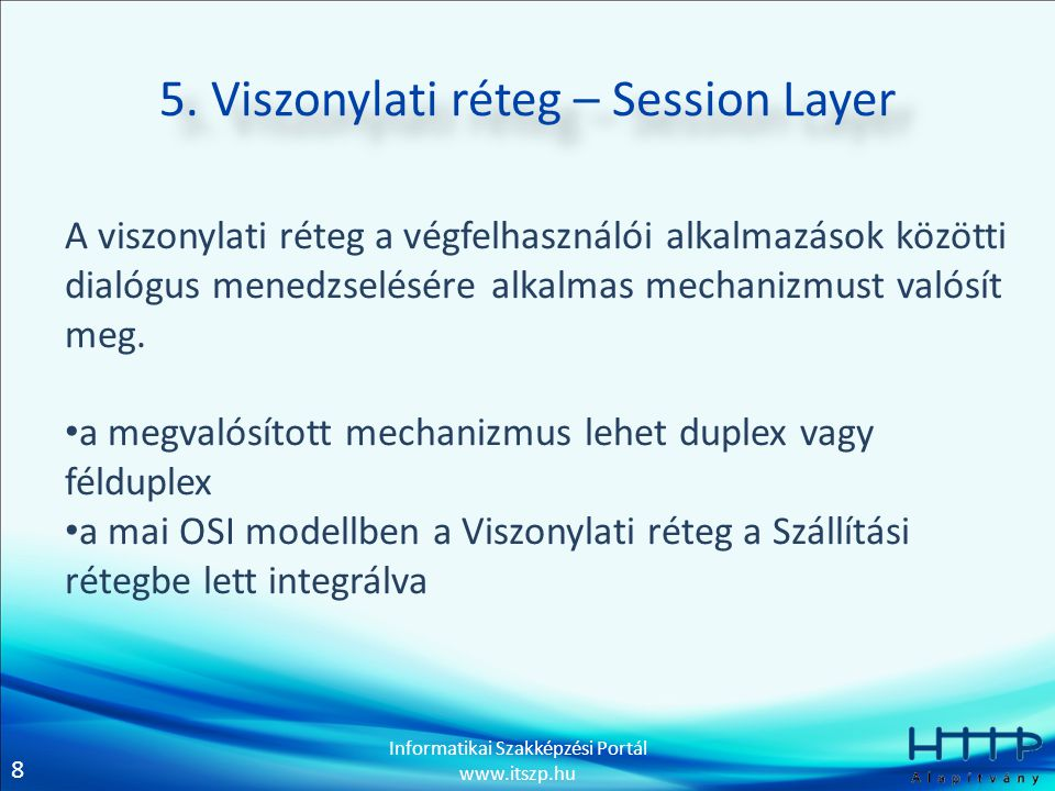 8 Informatikai Szakképzési Portál www.itszp.hu 5. Viszonylati réteg – Session Layer A viszonylati réteg a végfelhasználói alkalmazások közötti dialógu