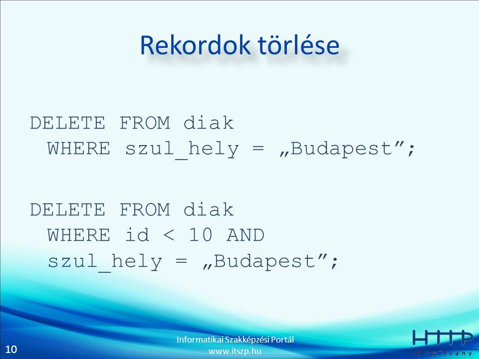 """10 Informatikai Szakképzési Portál www.itszp.hu Rekordok törlése DELETE FROM diak WHERE szul_hely = """"Budapest ; DELETE FROM diak WHERE id < 10 AND szul_hely = """"Budapest ;"""