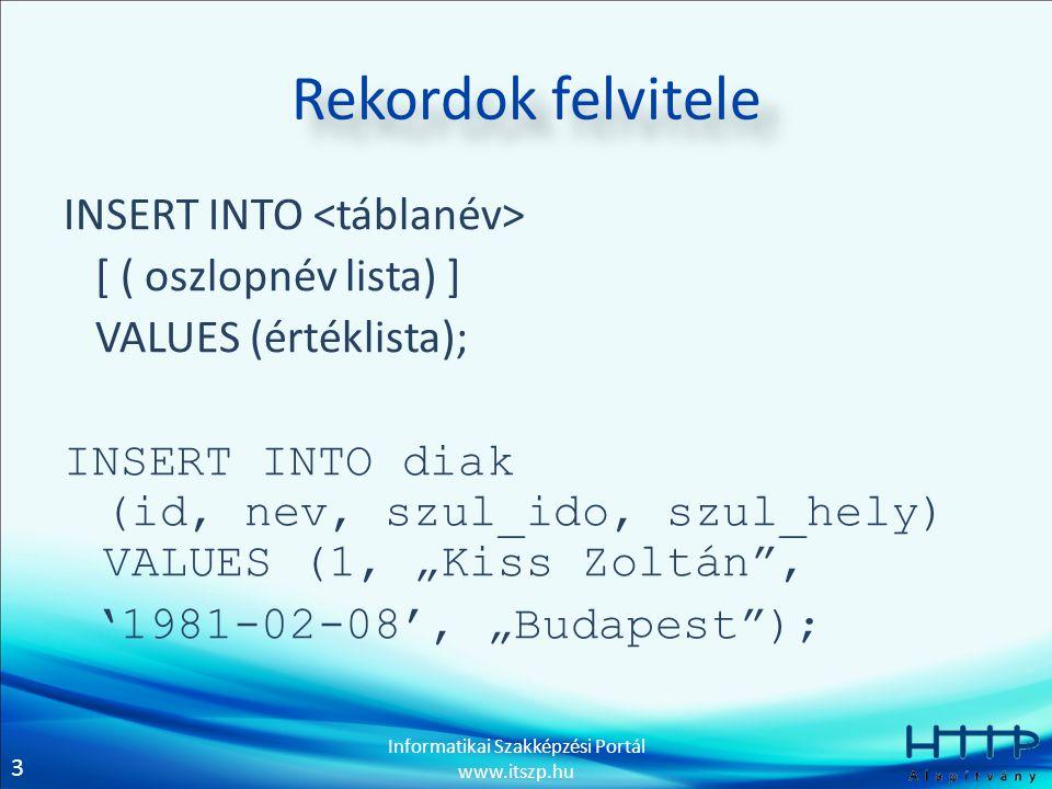 """3 Informatikai Szakképzési Portál www.itszp.hu Rekordok felvitele INSERT INTO [ ( oszlopnév lista) ] VALUES (értéklista); INSERT INTO diak (id, nev, szul_ido, szul_hely) VALUES (1, """"Kiss Zoltán , '1981-02-08', """"Budapest );"""