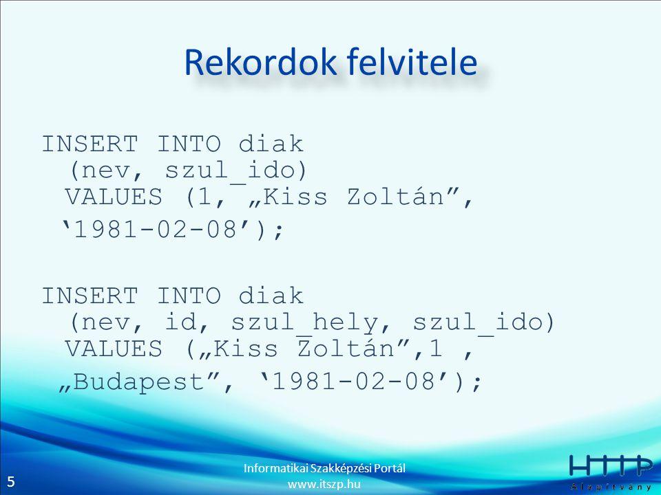 """5 Informatikai Szakképzési Portál www.itszp.hu Rekordok felvitele INSERT INTO diak (nev, szul_ido) VALUES (1, """"Kiss Zoltán , '1981-02-08'); INSERT INTO diak (nev, id, szul_hely, szul_ido) VALUES (""""Kiss Zoltán ,1, """"Budapest , '1981-02-08');"""