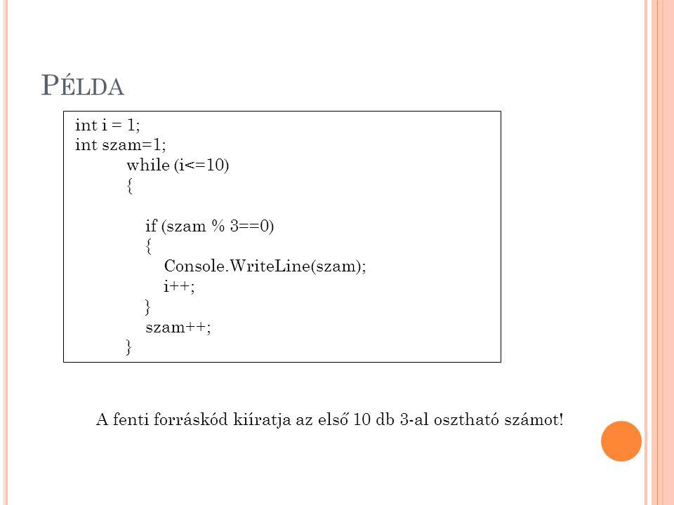 P ÉLDA int i = 1; int szam=1; while (i<=10) { if (szam % 3==0) { Console.WriteLine(szam); i++; } szam++; } A fenti forráskód kiíratja az első 10 db 3-