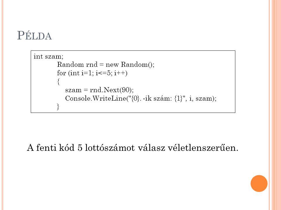 P ÉLDA A fenti kód 5 lottószámot válasz véletlenszerűen. int szam; Random rnd = new Random(); for (int i=1; i<=5; i++) { szam = rnd.Next(90); Console.