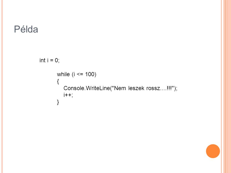 Példa int i = 0; while (i <= 100) { Console.WriteLine( Nem leszek rossz....!!! ); i++; }