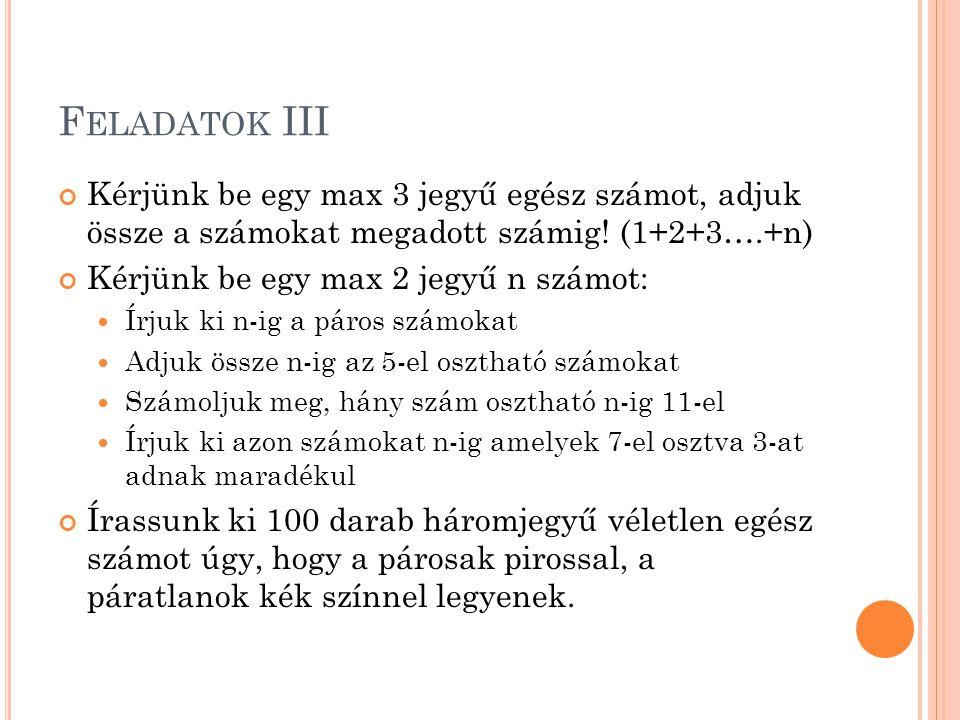 F ELADATOK III Kérjünk be egy max 3 jegyű egész számot, adjuk össze a számokat megadott számig! (1+2+3….+n) Kérjünk be egy max 2 jegyű n számot: Írjuk