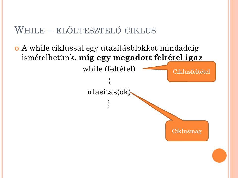 W HILE – ELŐLTESZTELŐ CIKLUS A while ciklussal egy utasításblokkot mindaddig ismételhetünk, míg egy megadott feltétel igaz while (feltétel) { utasítás