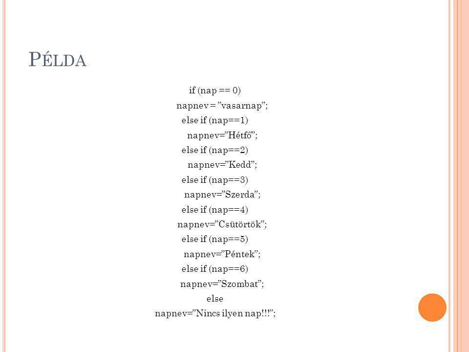 """P ÉLDA if (nap == 0) napnev = """"vasarnap""""; else if (nap==1) napnev=""""Hétfő""""; else if (nap==2) napnev=""""Kedd""""; else if (nap==3) napnev=""""Szerda""""; else if ("""