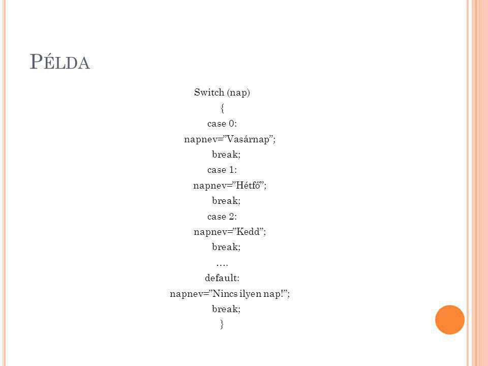 """P ÉLDA Switch (nap) { case 0: napnev=""""Vasárnap""""; break; case 1: napnev=""""Hétfő""""; break; case 2: napnev=""""Kedd""""; break; …. default: napnev=""""Nincs ilyen n"""
