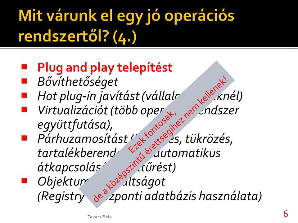  Plug and play telepítést  Bővíthetőséget  Hot plug-in javítást (vállalati gépeknél)  Virtualizációt (több operációs rendszer együttfutása),  Párhuzamosítást (Fürtözés, tükrözés, tartalékberendezések automatikus átkapcsolását, hibatűrést)  Objektumorientáltságot (Registry – központi adatbázis használata) Takács Béla 6 Ezek fontosak, de a középszintű érettségihez nem kellenek!